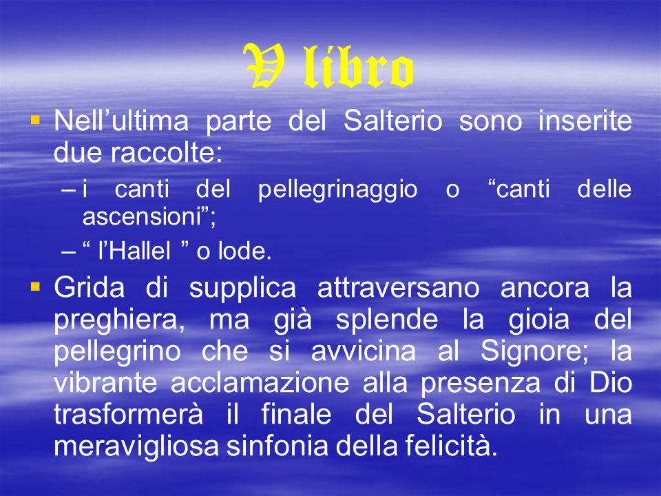 """V libro   Nell'ultima parte del Salterio sono inserite due raccolte: – –i canti del pellegrinaggio o """"canti delle ascensioni""""; – –"""" l'Hallel """" o lod"""