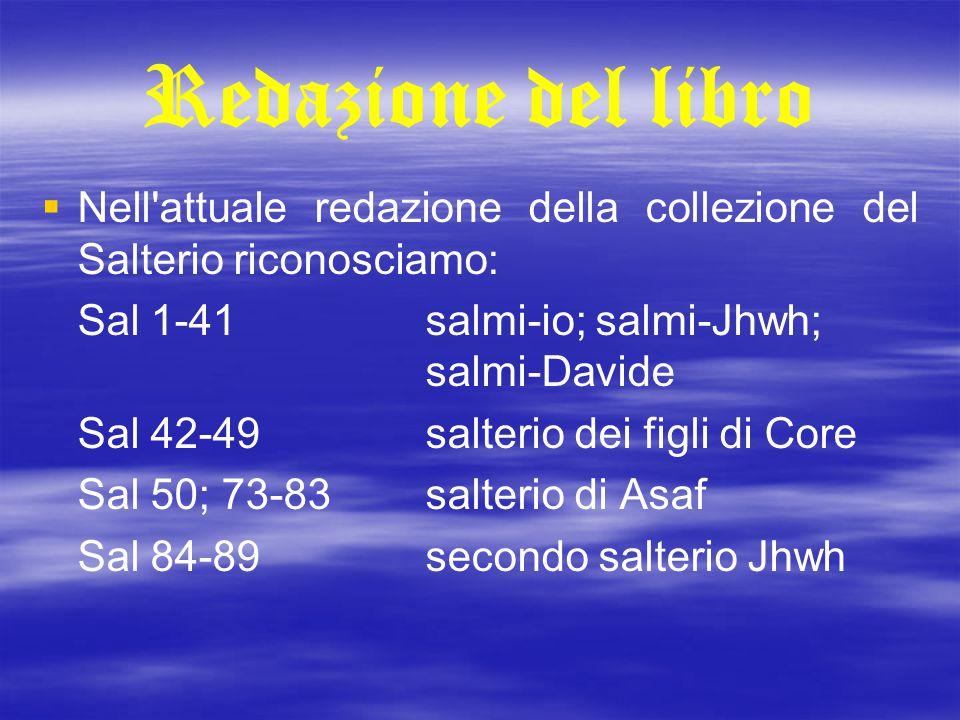 Redazione del libro   Nell'attuale redazione della collezione del Salterio riconosciamo: Sal 1-41salmi-io; salmi-Jhwh; salmi-Davide Sal 42-49salteri