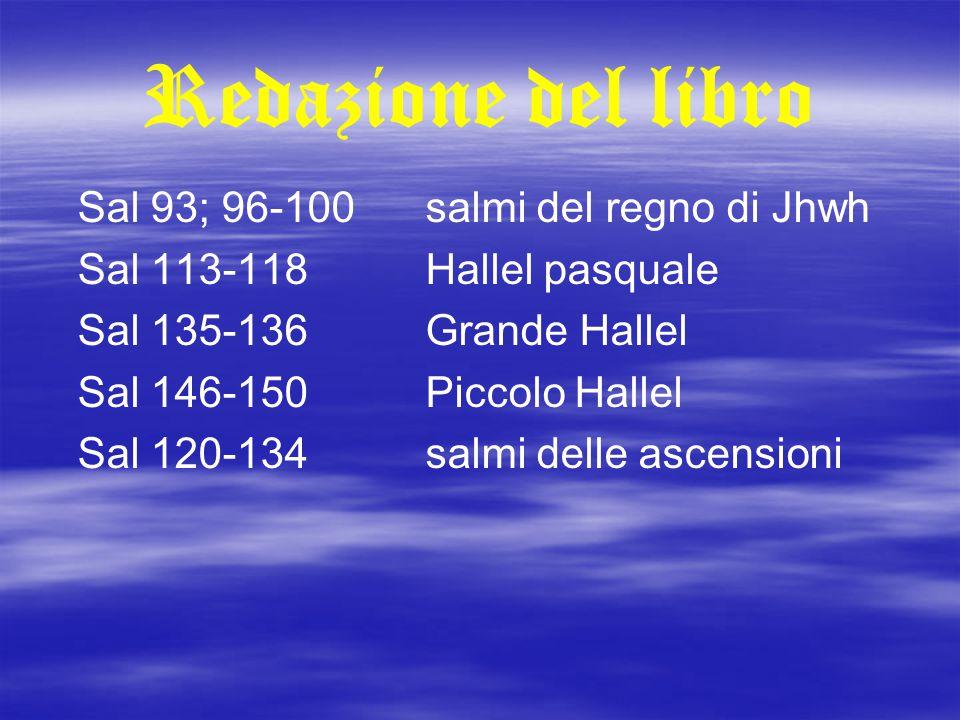 Redazione del libro Sal 93; 96-100salmi del regno di Jhwh Sal 113-118Hallel pasquale Sal 135-136Grande Hallel Sal 146-150Piccolo Hallel Sal 120-134sal