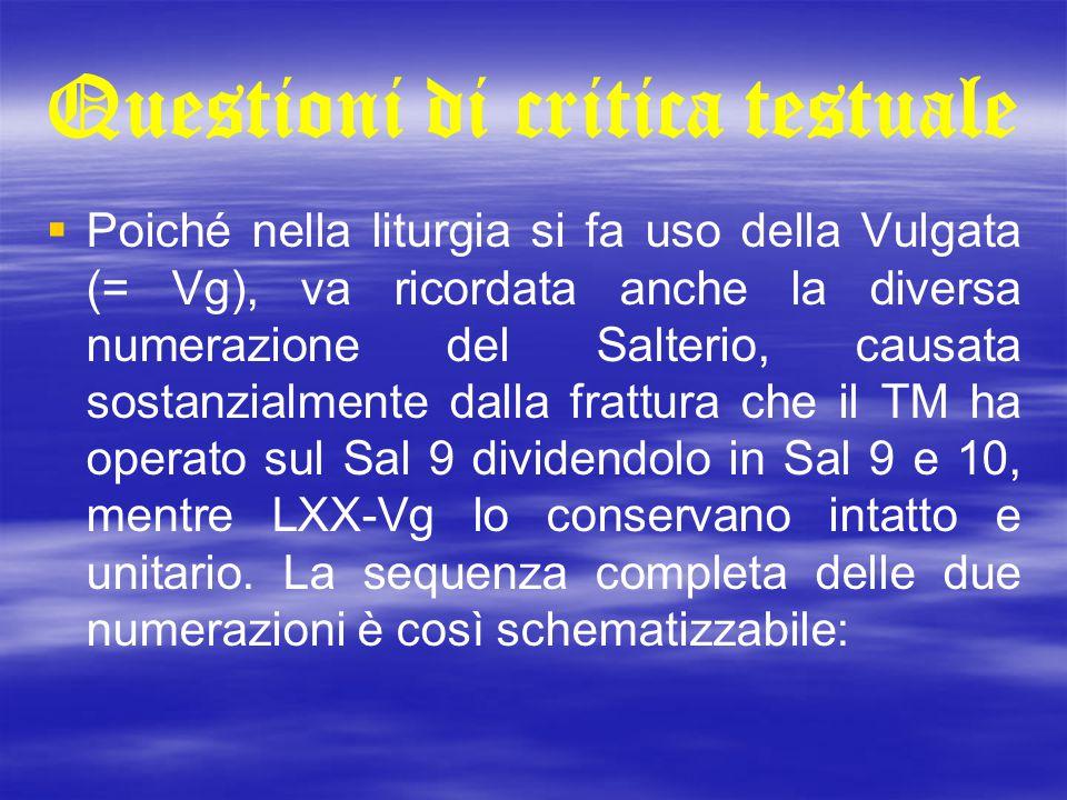 Questioni di critica testuale   Poiché nella liturgia si fa uso della Vulgata (= Vg), va ricordata anche la diversa numerazione del Salterio, causat