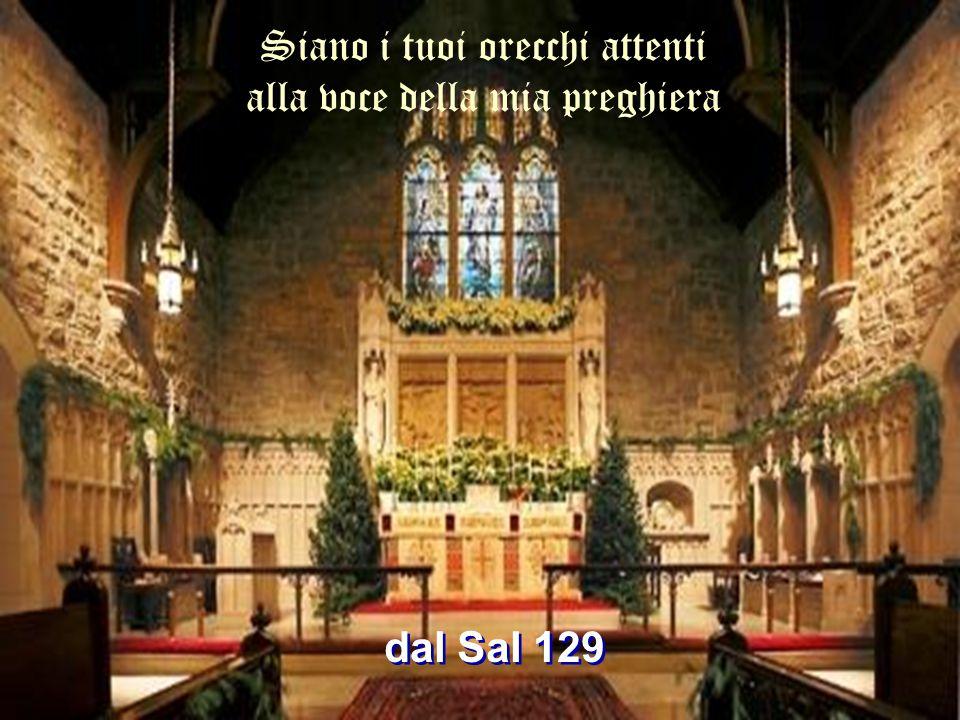 Siano i tuoi orecchi attenti alla voce della mia preghiera dal Sal 129