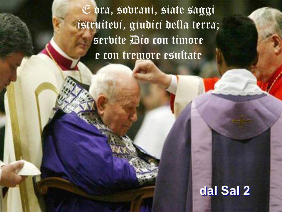 E ora, sovrani, siate saggi istruitevi, giudici della terra; servite Dio con timore e con tremore esultate dal Sal 2