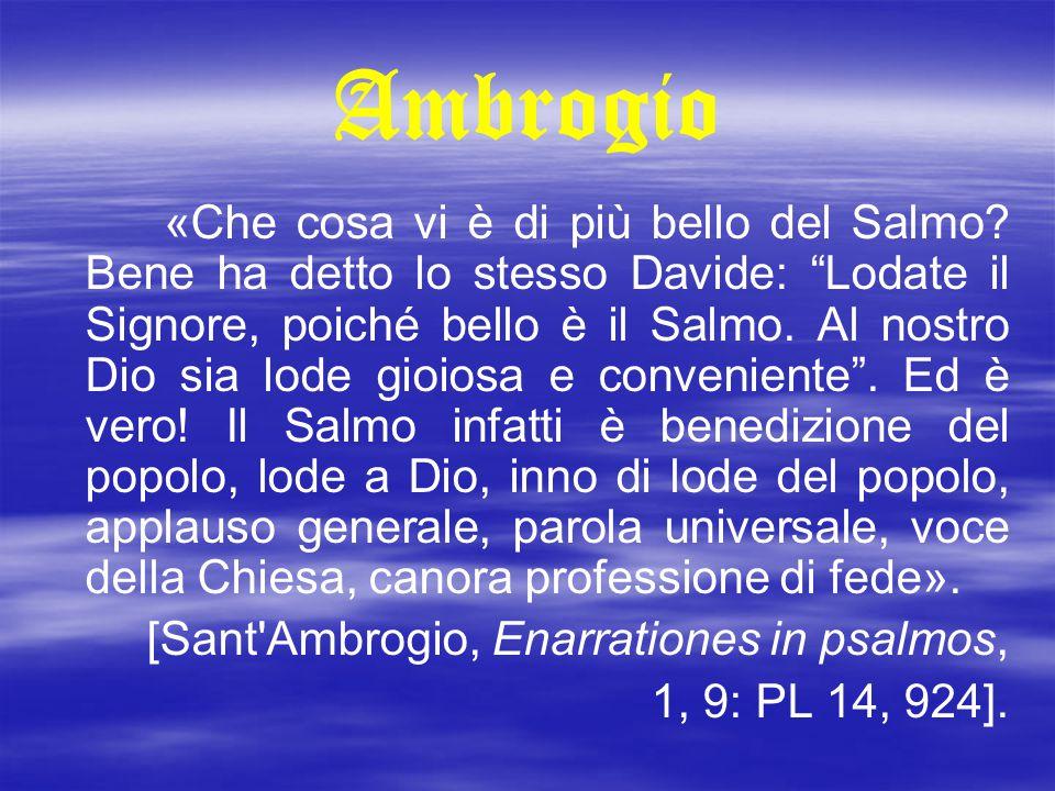 """Ambrogio «Che cosa vi è di più bello del Salmo? Bene ha detto lo stesso Davide: """"Lodate il Signore, poiché bello è il Salmo. Al nostro Dio sia lode gi"""