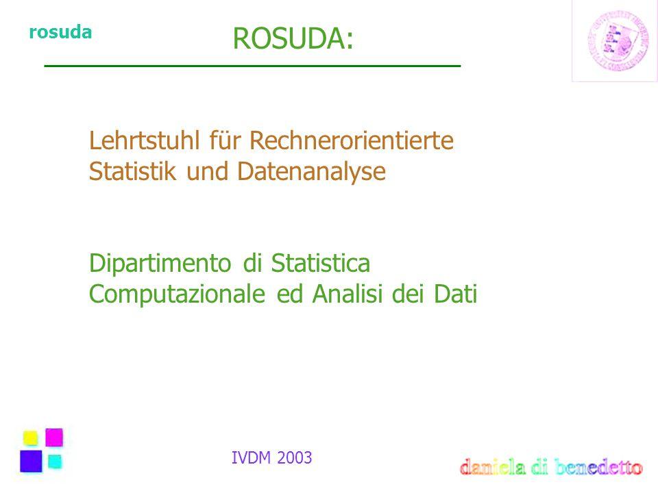 rosuda ROSUDA: IVDM 2003 Lehrtstuhl für Rechnerorientierte Statistik und Datenanalyse Dipartimento di Statistica Computazionale ed Analisi dei Dati