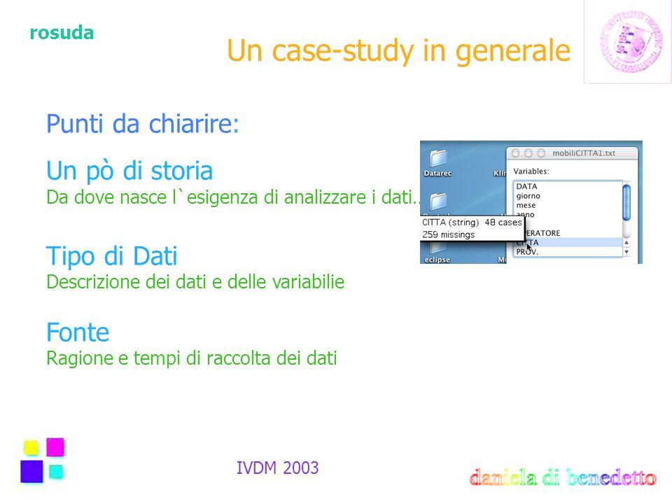 rosuda IVDM 2003 Un case-study in generale Punti da chiarire: Un pò di storia Da dove nasce l`esigenza di analizzare i dati… Tipo di Dati Descrizione