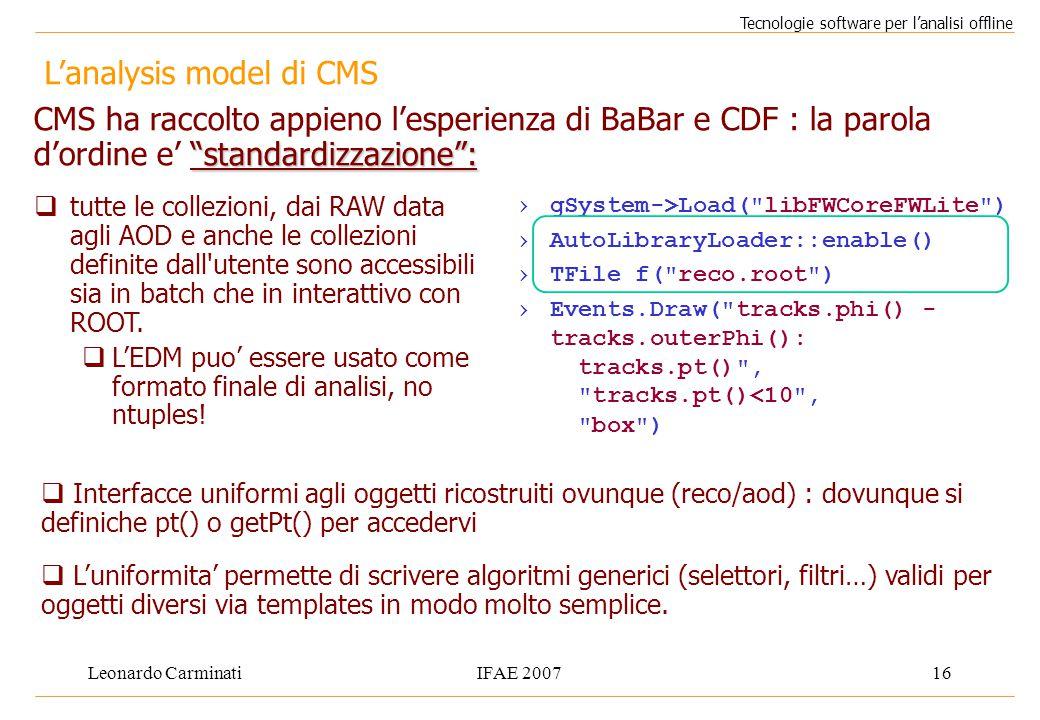 Leonardo CarminatiIFAE 200716 L'analysis model di CMS Tecnologie software per l'analisi offline  tutte le collezioni, dai RAW data agli AOD e anche le collezioni definite dall utente sono accessibili sia in batch che in interattivo con ROOT.