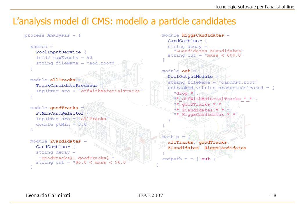 Leonardo CarminatiIFAE 200718 Tecnologie software per l'analisi offline process Analysis = { source = PoolInputService { int32 maxEvents = 50 string fileName = aod.root } module allTracks = TrackCandidateProducer { InputTag src = ctfWithMaterialTracks } module goodTracks = PtMinCandSelector { InputTag src = allTracks double ptMin = 3.0 } module ZCandidates = CandCombiner { string decay = goodTracks@+ goodTracks@- string cut = 86.0 < mass < 96.0 } module HiggsCandidates = CandCombiner { string decay = ZCandidates ZCandidates string cut = mass < 600.0 } module out = PoolOutputModule { string fileName = canddst.root untracked vstring productsSelected = { drop * , *_ctfWithMaterialTracks_*_* , *_goodTracks_*_* , *_ZCandidates_*_* , *_HiggsCandidates_*_* } path p = { allTracks, goodTracks, ZCandidates, HiggsCandidates } endpath o = { out } } L'analysis model di CMS: modello a particle candidates