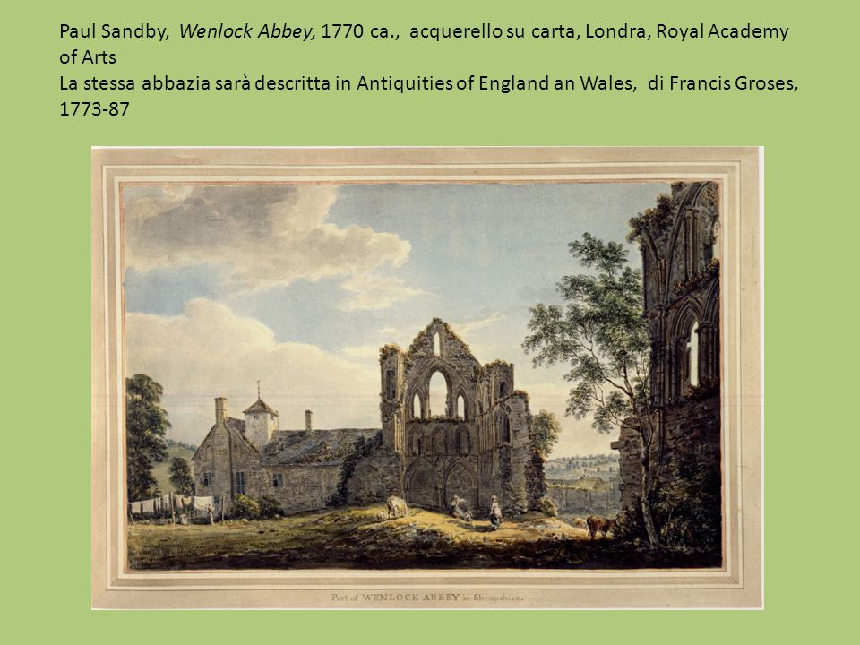 Paul Sandby, Wenlock Abbey, 1770 ca., acquerello su carta, Londra, Royal Academy of Arts La stessa abbazia sarà descritta in Antiquities of England an