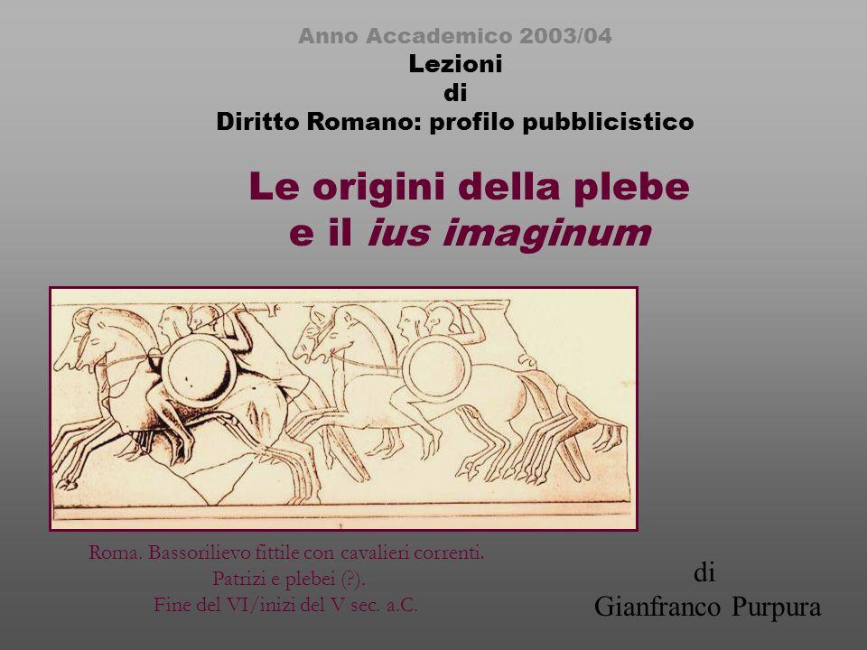 Le origini della plebe e il ius imaginum Anno Accademico 2003/04 Lezioni di Diritto Romano: profilo pubblicistico di Gianfranco Purpura Roma.