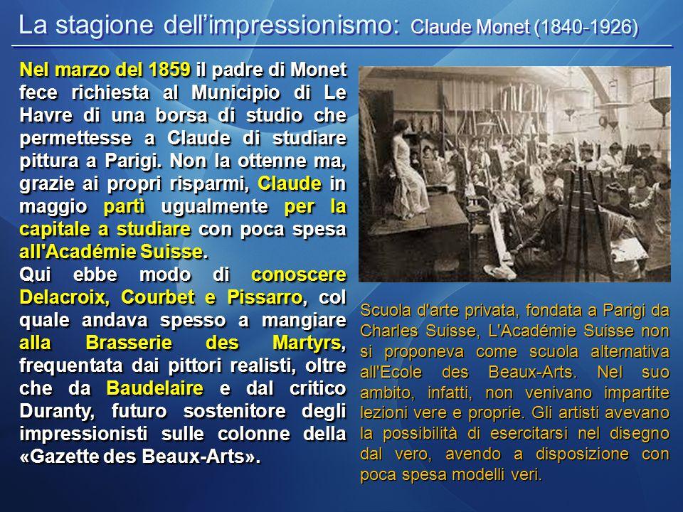 La stagione dell'impressionismo: Claude Monet (1840-1926) Scuola d arte privata, fondata a Parigi da Charles Suisse, L Académie Suisse non si proponeva come scuola alternativa all Ecole des Beaux-Arts.
