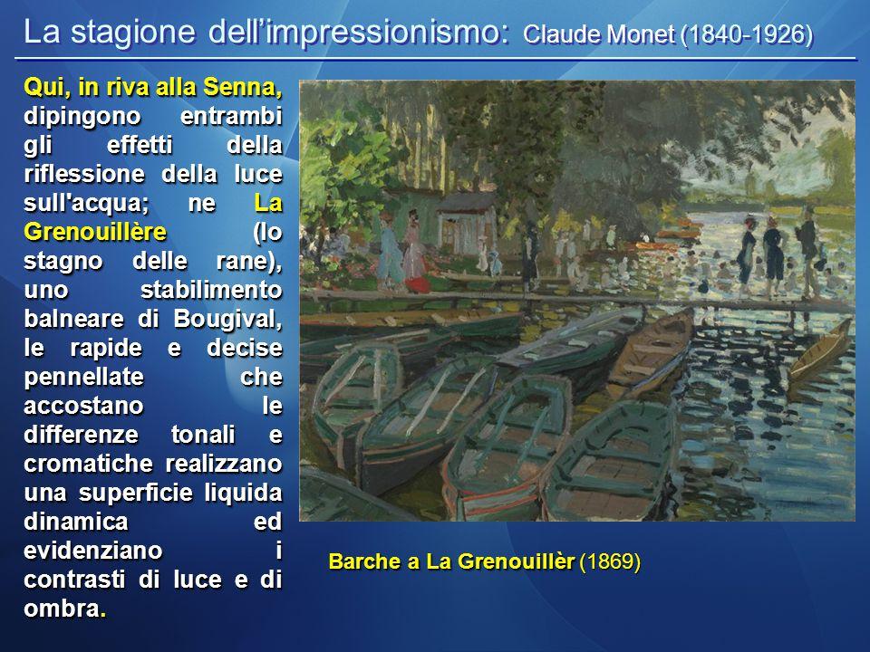 La stagione dell'impressionismo: Claude Monet (1840-1926) Barche a La Grenouillèr Barche a La Grenouillèr (1869) Qui, in riva alla Senna, dipingono entrambi gli effetti della riflessione della luce sull acqua; ne La Grenouillère (lo stagno delle rane), uno stabilimento balneare di Bougival, le rapide e decise pennellate che accostano le differenze tonali e cromatiche realizzano una superficie liquida dinamica ed evidenziano i contrasti di luce e di ombra.