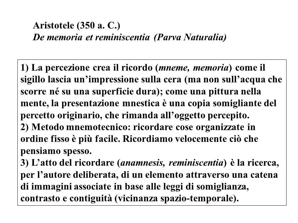 Aristotele (350 a. C.) De memoria et reminiscentia (Parva Naturalia) 1) La percezione crea il ricordo (mneme, memoria) come il sigillo lascia un'impre