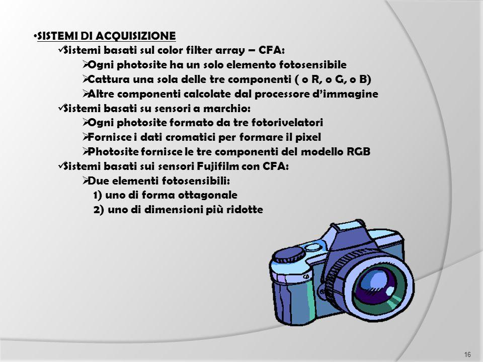 SISTEMI DI ACQUISIZIONE Sistemi basati sul color filter array – CFA:  Ogni photosite ha un solo elemento fotosensibile  Cattura una sola delle tre c