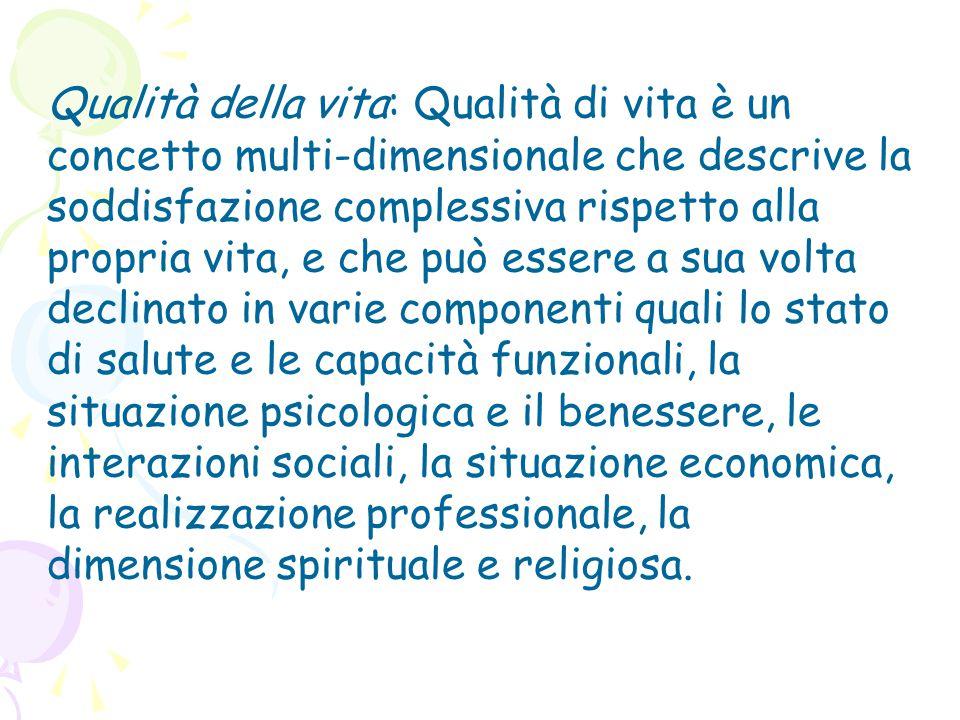 Qualità della vita: Qualità di vita è un concetto multi-dimensionale che descrive la soddisfazione complessiva rispetto alla propria vita, e che può e