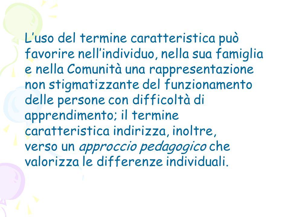 L'uso del termine caratteristica può favorire nell'individuo, nella sua famiglia e nella Comunità una rappresentazione non stigmatizzante del funziona