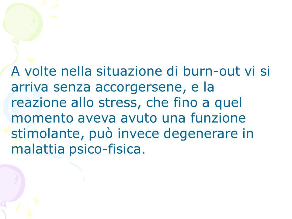 A volte nella situazione di burn-out vi si arriva senza accorgersene, e la reazione allo stress, che fino a quel momento aveva avuto una funzione stim
