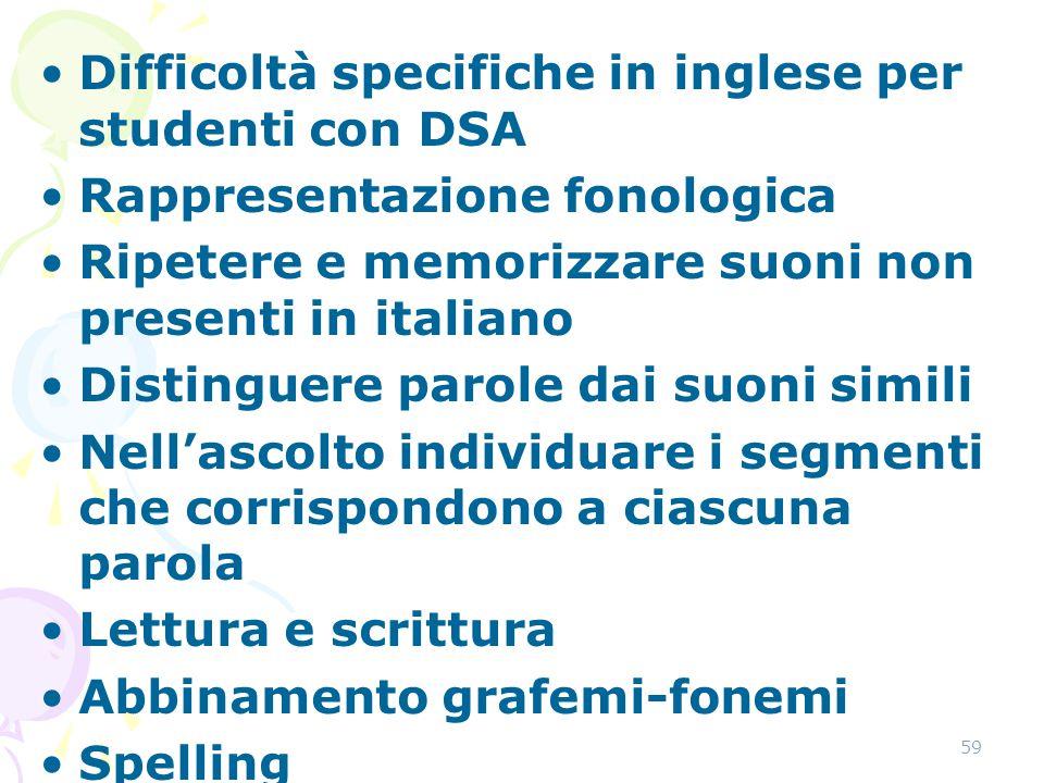 59 Difficoltà specifiche in inglese per studenti con DSA Rappresentazione fonologica Ripetere e memorizzare suoni non presenti in italiano Distinguere