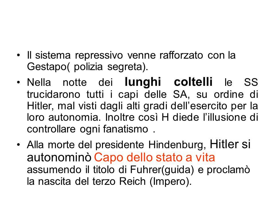 Il sistema repressivo venne rafforzato con la Gestapo( polizia segreta). Nella notte dei lunghi coltelli le SS trucidarono tutti i capi delle SA, su o