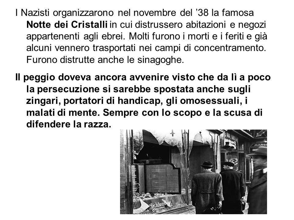 I Nazisti organizzarono nel novembre del '38 la famosa Notte dei Cristalli in cui distrussero abitazioni e negozi appartenenti agli ebrei. Molti furon