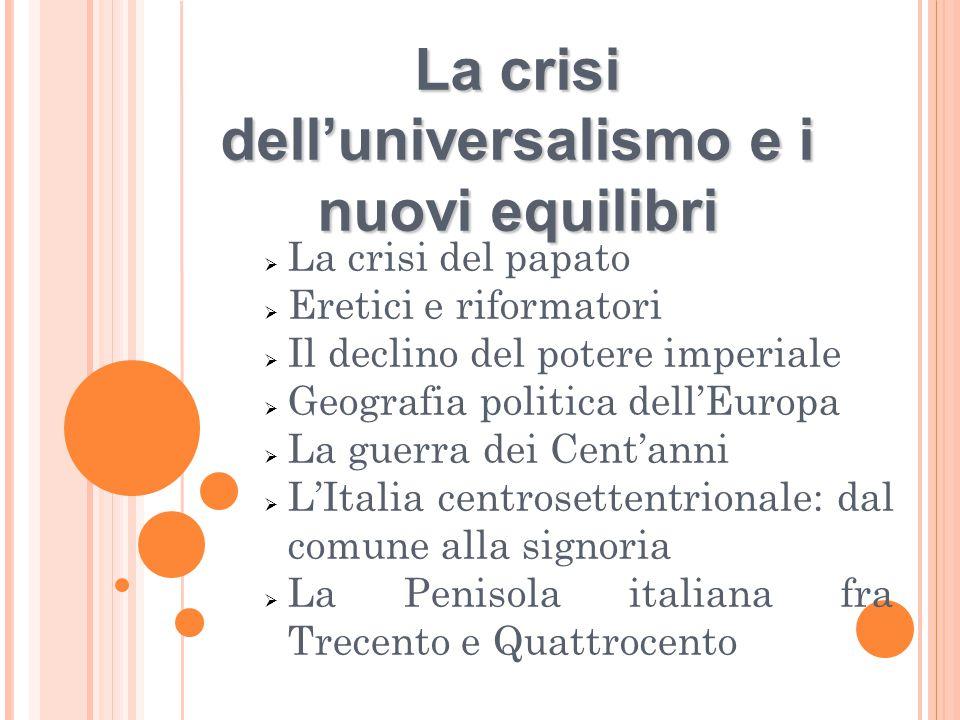 La crisi dell'universalismo e i nuovi equilibri  La crisi del papato  Eretici e riformatori  Il declino del potere imperiale  Geografia politica d