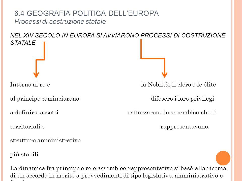 6.4 GEOGRAFIA POLITICA DELL'EUROPA Processi di costruzione statale NEL XIV SECOLO IN EUROPA SI AVVIARONO PROCESSI DI COSTRUZIONE STATALE Intorno al re