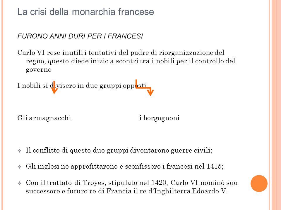 La crisi della monarchia francese FURONO ANNI DURI PER I FRANCESI Carlo VI rese inutili i tentativi del padre di riorganizzazione del regno, questo di