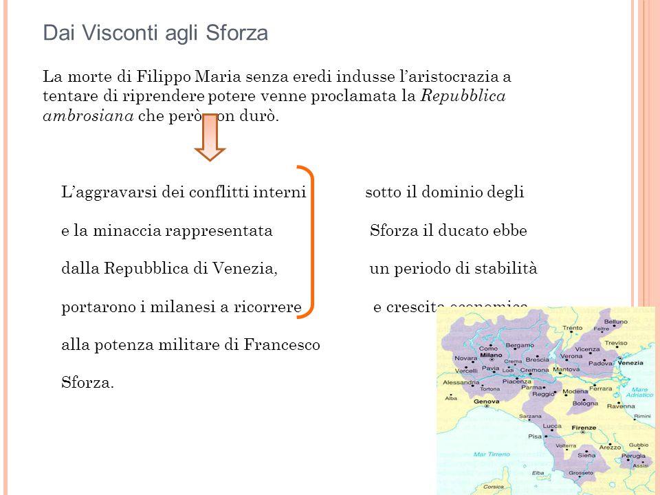 Dai Visconti agli Sforza La morte di Filippo Maria senza eredi indusse l'aristocrazia a tentare di riprendere potere venne proclamata la Repubblica am