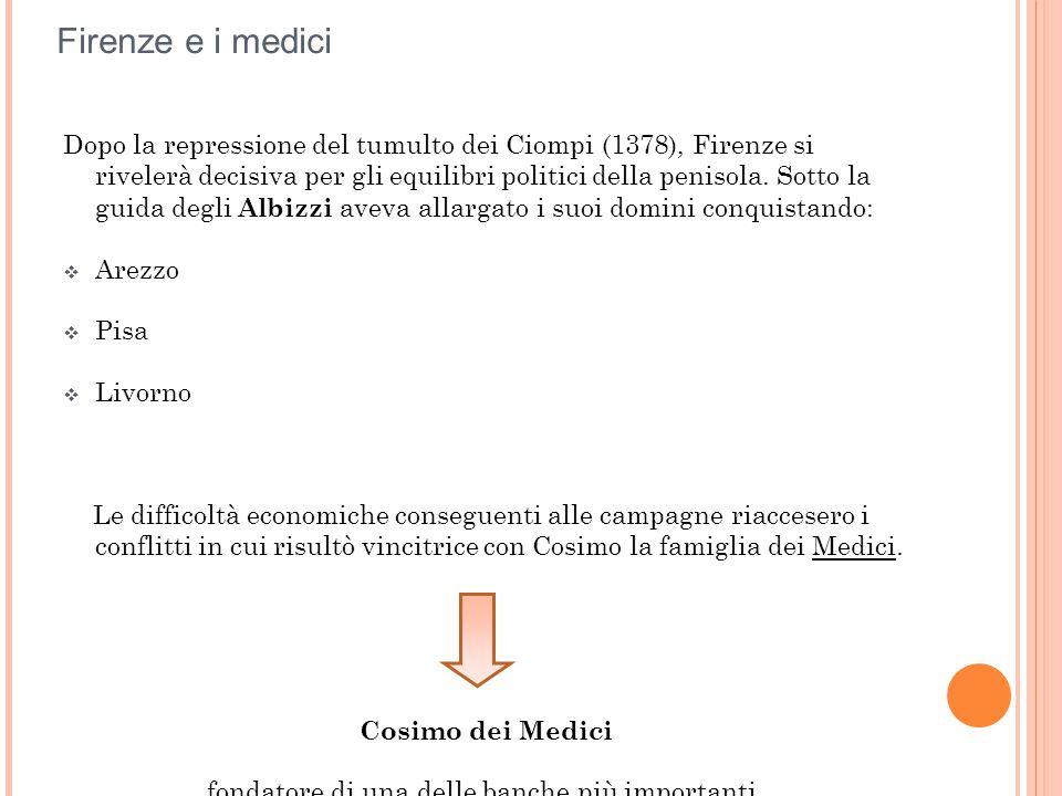 Firenze e i medici Dopo la repressione del tumulto dei Ciompi (1378), Firenze si rivelerà decisiva per gli equilibri politici della penisola. Sotto la
