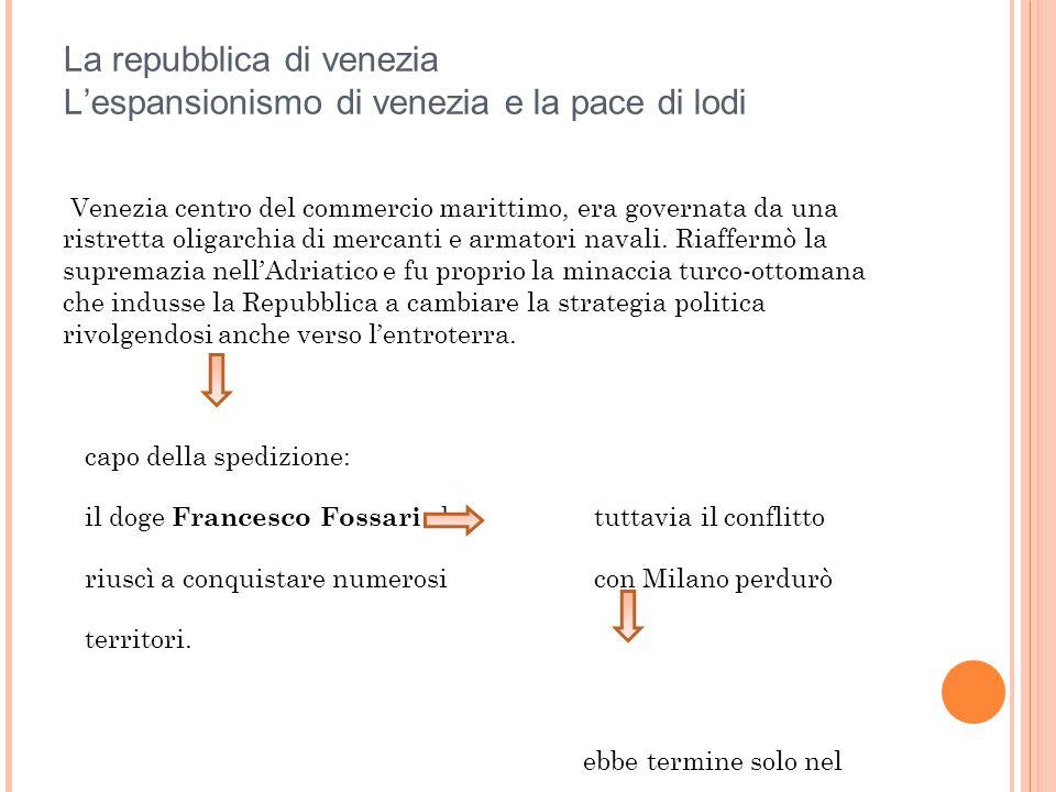 La repubblica di venezia L'espansionismo di venezia e la pace di lodi Venezia centro del commercio marittimo, era governata da una ristretta oligarchi