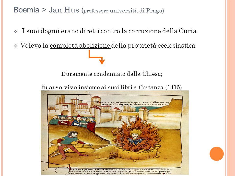 Boemia > J an Hus ( professore università di Praga)  I suoi dogmi erano diretti contro la corruzione della Curia  Voleva la completa abolizione dell