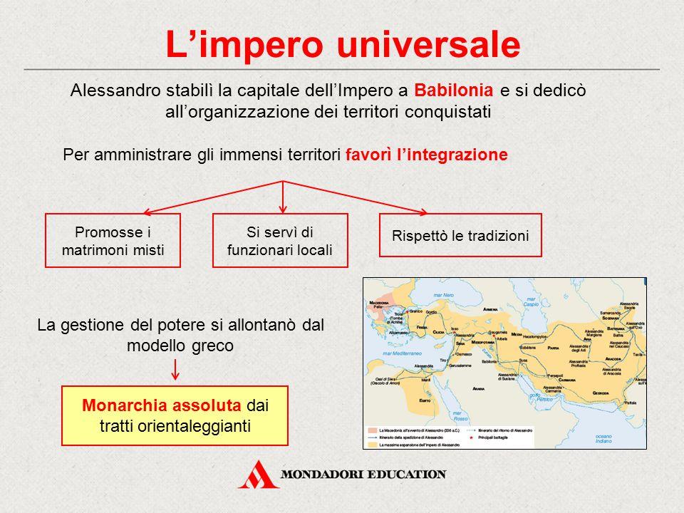 L'impero universale Per amministrare gli immensi territori favorì l'integrazione Alessandro stabilì la capitale dell'Impero a Babilonia e si dedicò al