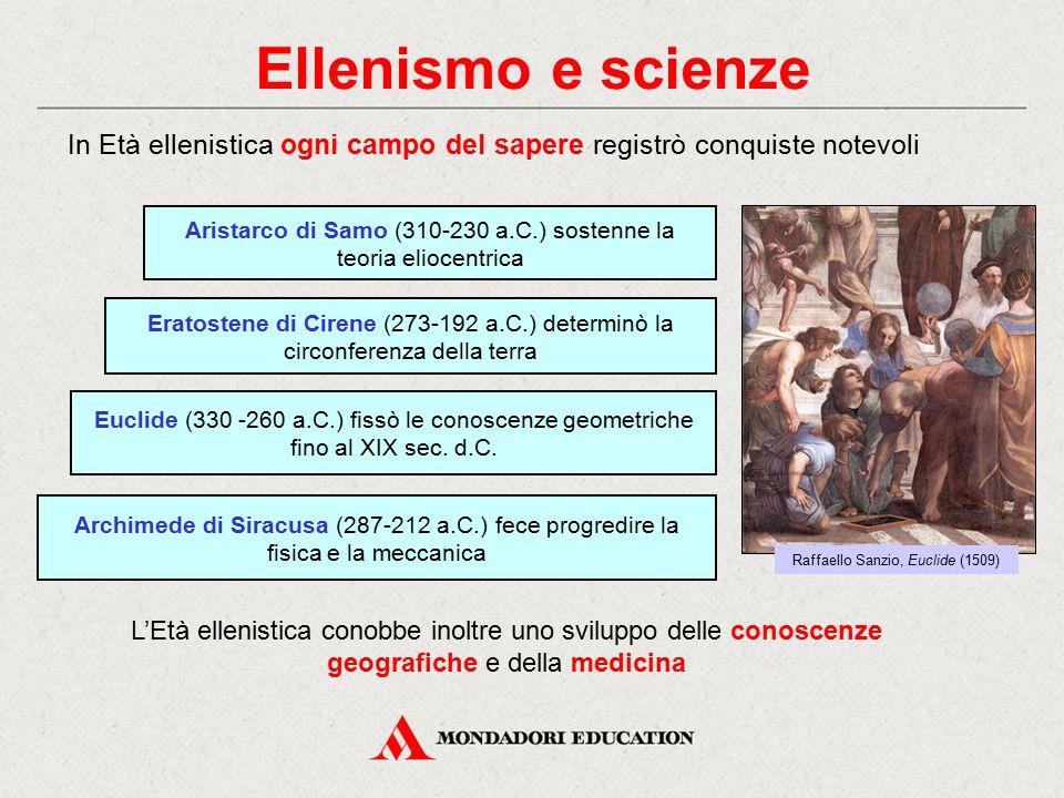 Ellenismo e scienze Eratostene di Cirene (273-192 a.C.) determinò la circonferenza della terra In Età ellenistica ogni campo del sapere registrò conqu