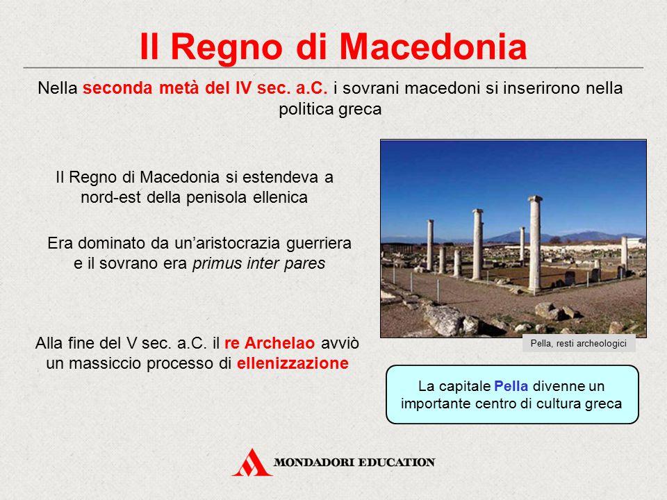 Il Regno di Macedonia Nella seconda metà del IV sec. a.C. i sovrani macedoni si inserirono nella politica greca Era dominato da un'aristocrazia guerri