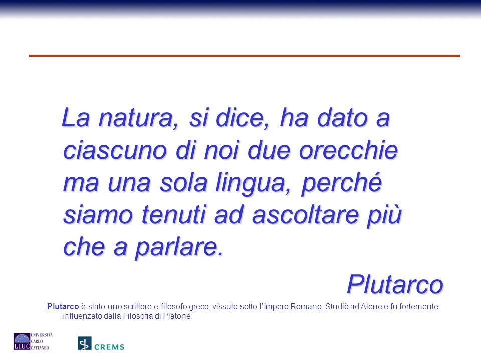 La natura, si dice, ha dato a ciascuno di noi due orecchie ma una sola lingua, perché siamo tenuti ad ascoltare più che a parlare. Plutarco Plutarco è