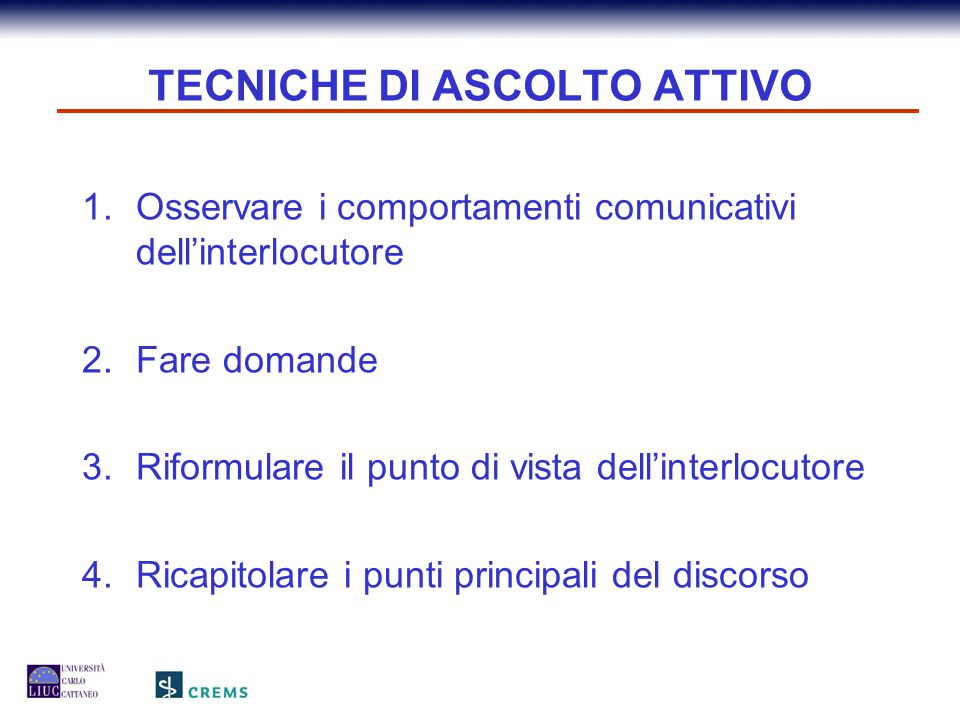 TECNICHE DI ASCOLTO ATTIVO 1.Osservare i comportamenti comunicativi dell'interlocutore 2.Fare domande 3.Riformulare il punto di vista dell'interlocuto