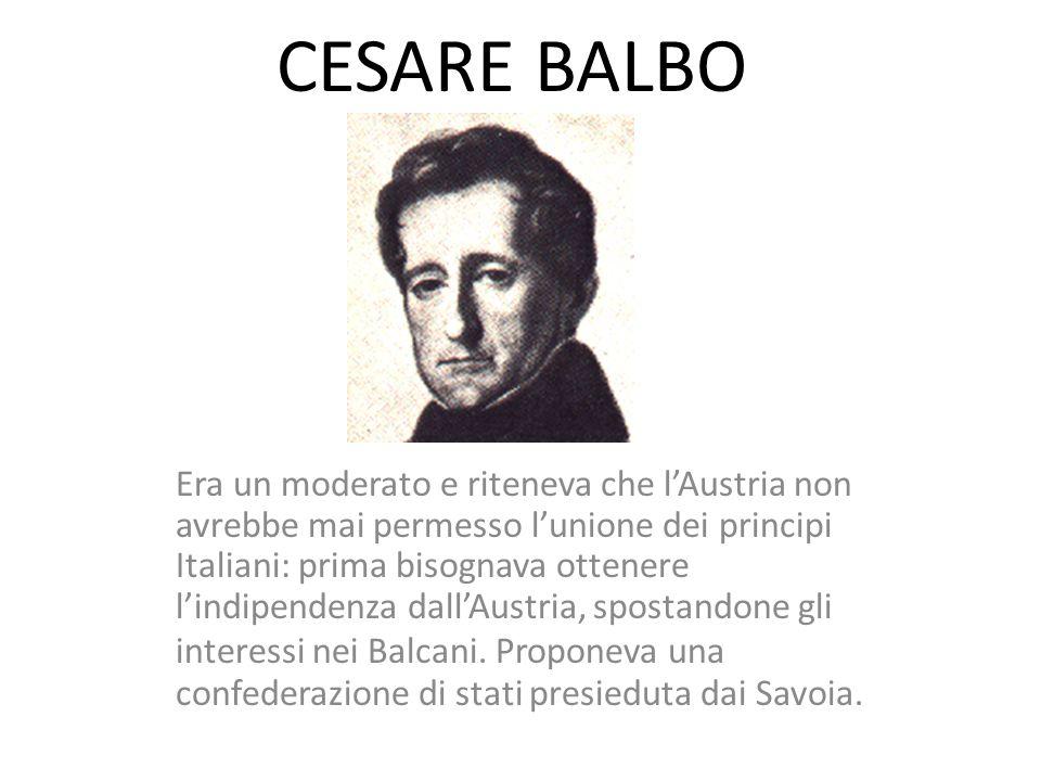 CESARE BALBO Era un moderato e riteneva che l'Austria non avrebbe mai permesso l'unione dei principi Italiani: prima bisognava ottenere l'indipendenza
