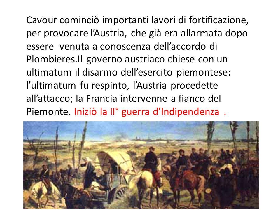 Cavour cominciò importanti lavori di fortificazione, per provocare l'Austria, che già era allarmata dopo essere venuta a conoscenza dell'accordo di Pl