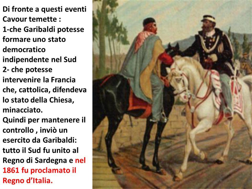 Di fronte a questi eventi Cavour temette : 1-che Garibaldi potesse formare uno stato democratico indipendente nel Sud 2- che potesse intervenire la Fr
