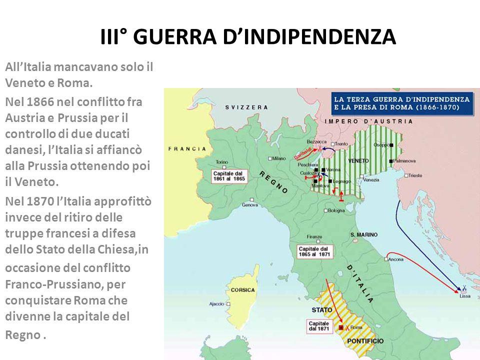 III° GUERRA D'INDIPENDENZA All'Italia mancavano solo il Veneto e Roma. Nel 1866 nel conflitto fra Austria e Prussia per il controllo di due ducati dan
