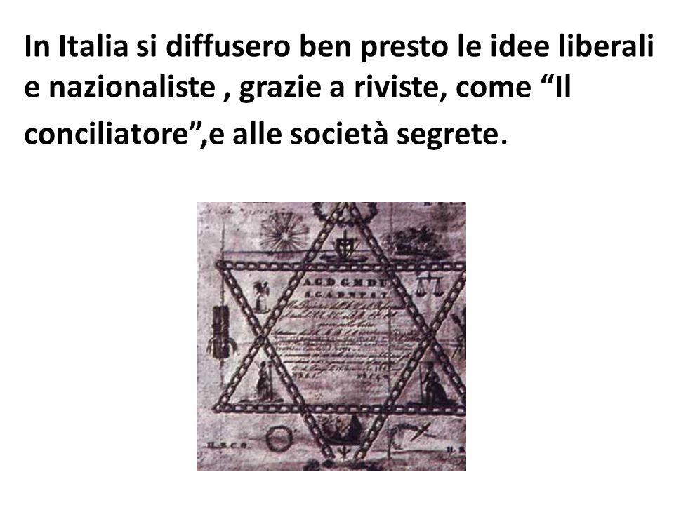 """In Italia si diffusero ben presto le idee liberali e nazionaliste, grazie a riviste, come """"Il conciliatore"""",e alle società segrete."""