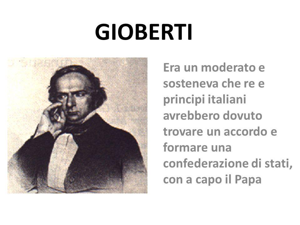 GIOBERTI Era un moderato e sosteneva che re e principi italiani avrebbero dovuto trovare un accordo e formare una confederazione di stati, con a capo
