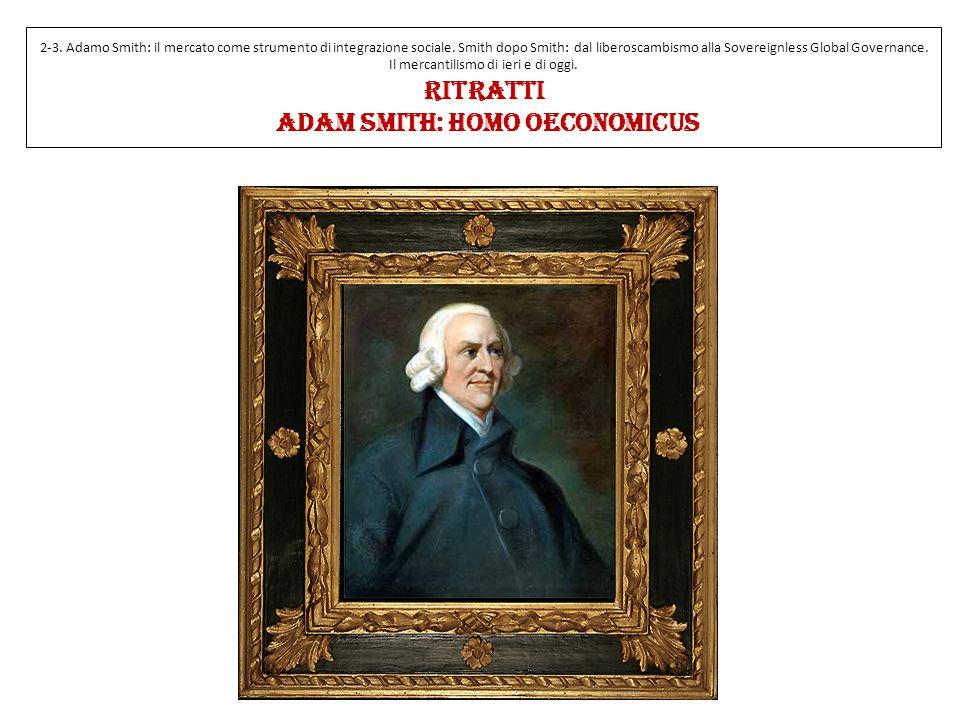 2-3. Adamo Smith: il mercato come strumento di integrazione sociale. Smith dopo Smith: dal liberoscambismo alla Sovereignless Global Governance. Il me