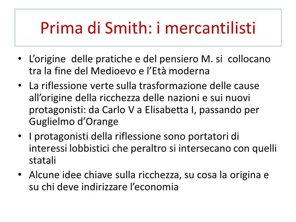 Prima di Smith: i mercantilisti L'origine delle pratiche e del pensiero M. si collocano tra la fine del Medioevo e l'Età moderna La riflessione verte