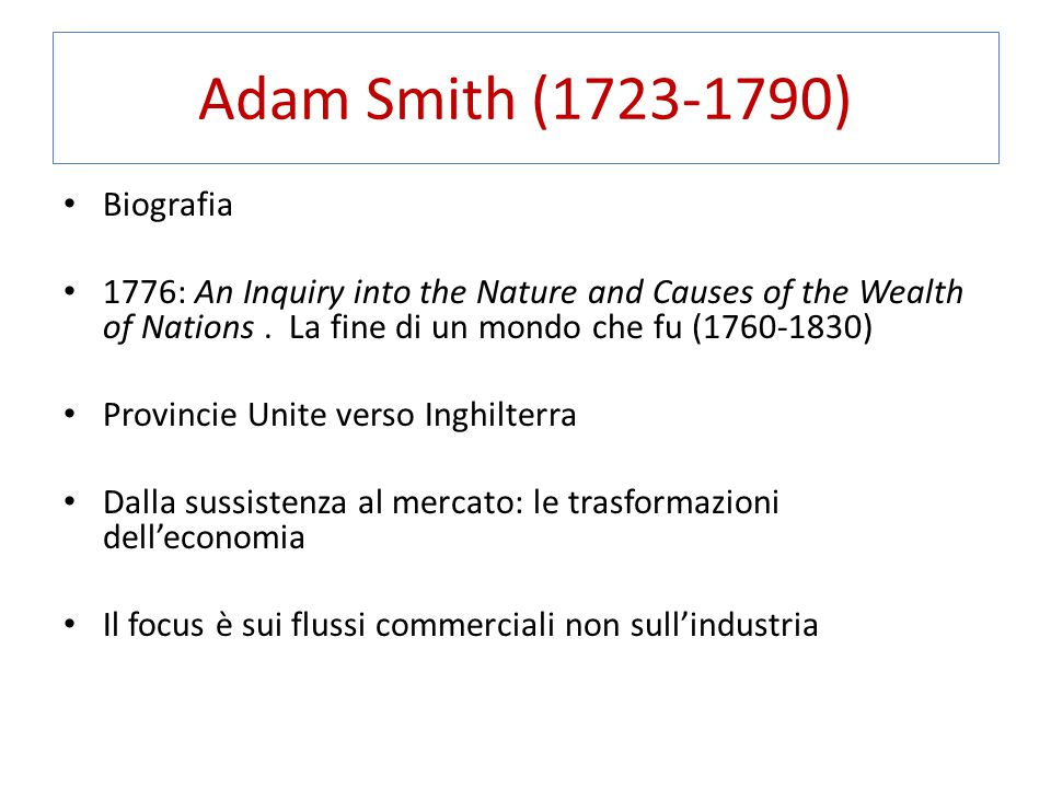 Adam Smith (1723-1790) Biografia 1776: An Inquiry into the Nature and Causes of the Wealth of Nations.