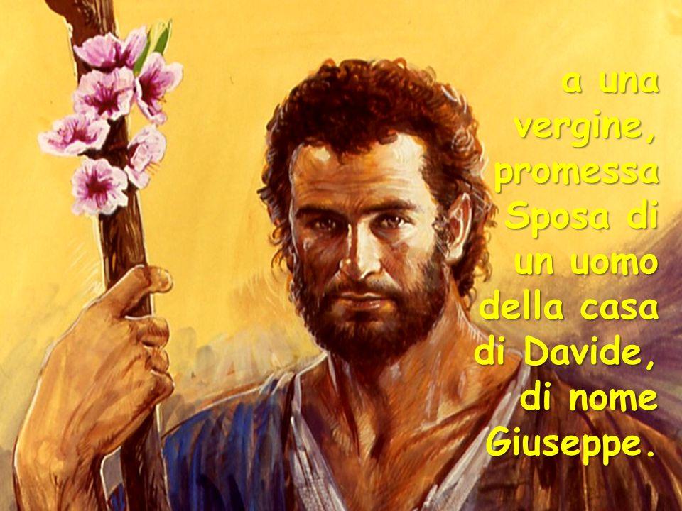 a una vergine, promessa Sposa di un uomo della casa di Davide, di nome Giuseppe.