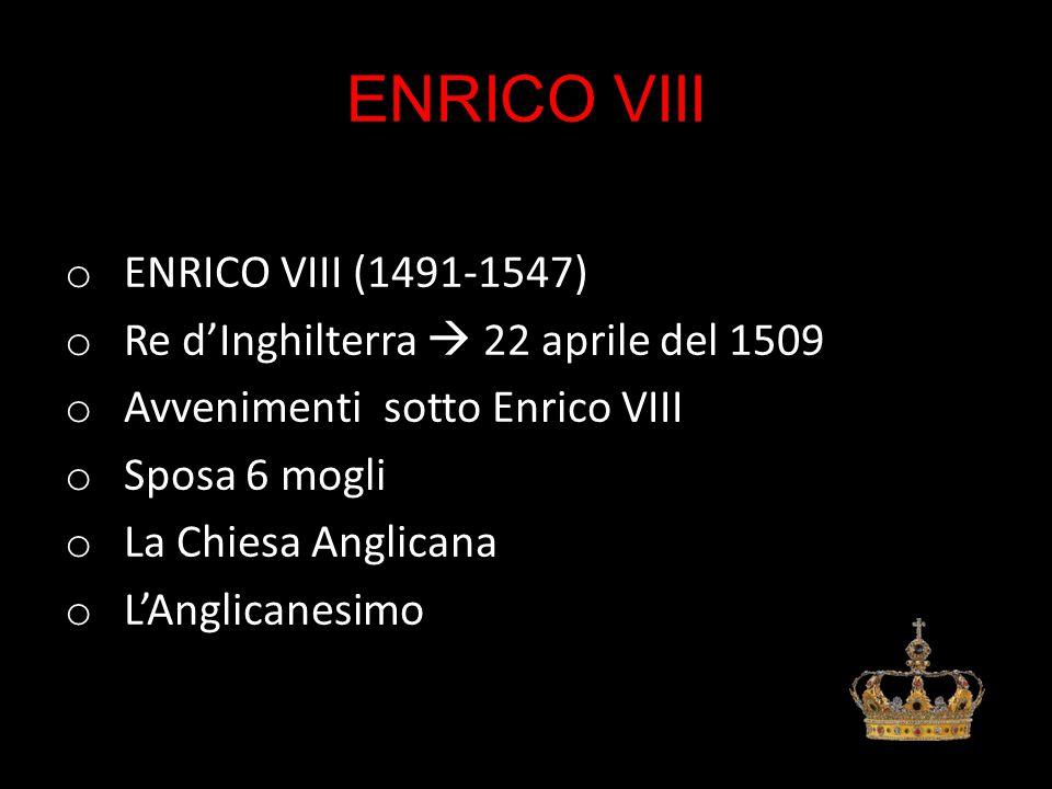 ENRICO VIII o ENRICO VIII (1491-1547) o Re d'Inghilterra  22 aprile del 1509 o Avvenimenti sotto Enrico VIII o Sposa 6 mogli o La Chiesa Anglicana o L'Anglicanesimo