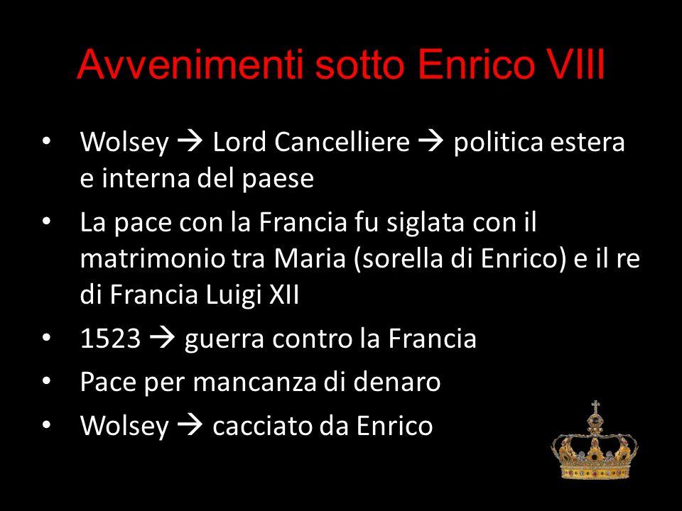 Avvenimenti sotto Enrico VIII Wolsey  Lord Cancelliere  politica estera e interna del paese La pace con la Francia fu siglata con il matrimonio tra Maria (sorella di Enrico) e il re di Francia Luigi XII 1523  guerra contro la Francia Pace per mancanza di denaro Wolsey  cacciato da Enrico