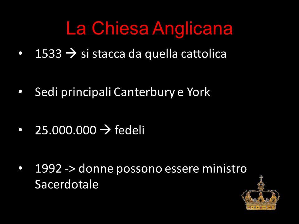 La Chiesa Anglicana 1533  si stacca da quella cattolica Sedi principali Canterbury e York 25.000.000  fedeli 1992 -> donne possono essere ministro Sacerdotale
