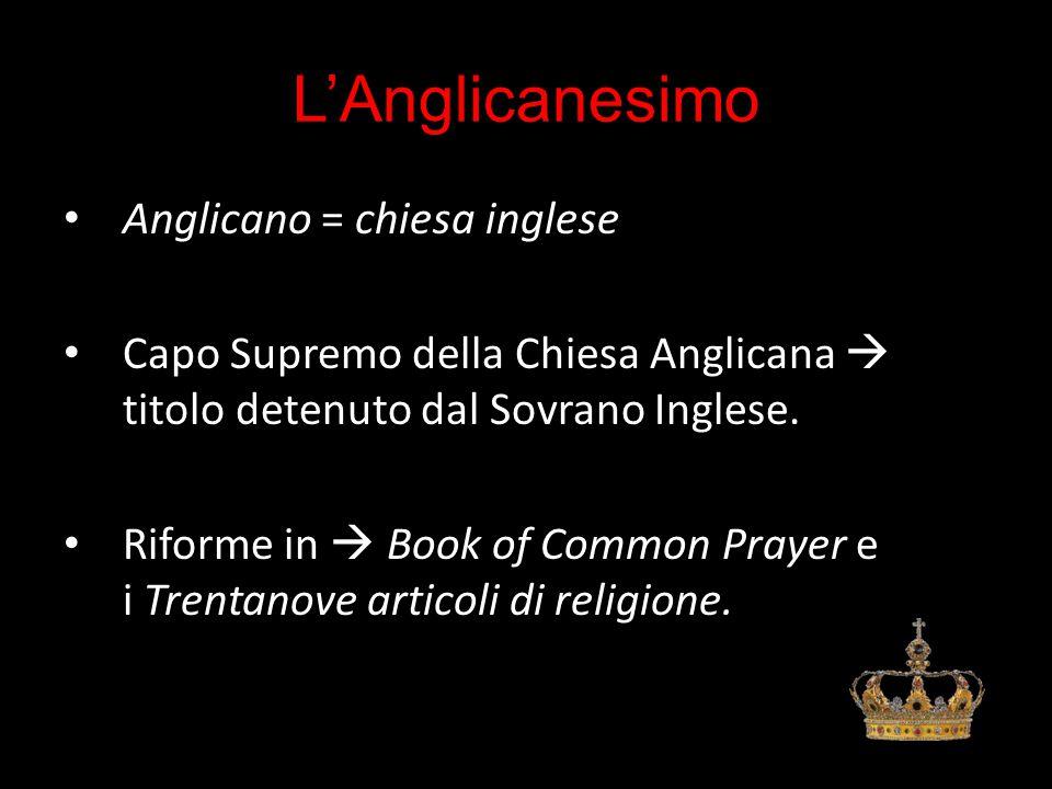 L'Anglicanesimo Anglicano = chiesa inglese Capo Supremo della Chiesa Anglicana  titolo detenuto dal Sovrano Inglese. Riforme in  Book of Common Pray