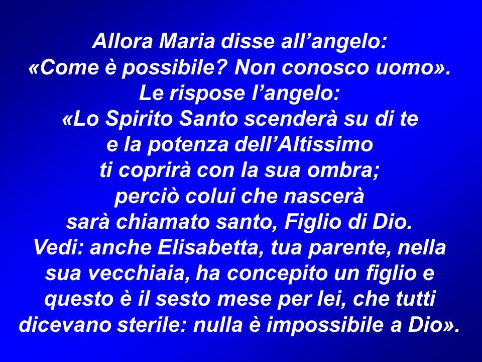 Allora Maria disse all'angelo: «Come è possibile.Non conosco uomo».